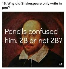 Why did Shakespeare only write in pen? Pencils confused him. 2B or not 2B?